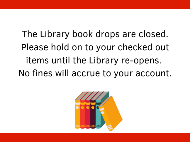 The Library book drops are closed. Please hold on to your checked out items until the Library re-opens. No fines will accrue to your account.