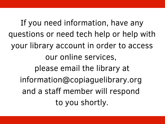 If you need information, have any questions or need tech help or help with your library account in order to access our online services, please email the library at information@copiaguelibrary.org and a staff member will respond to you shortly.