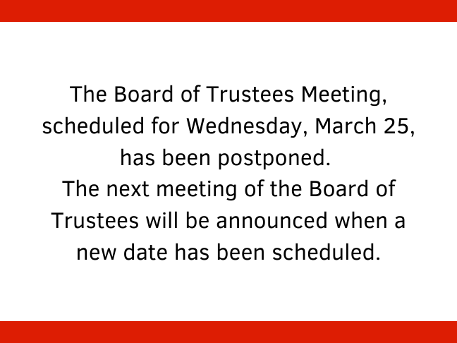 The Board of Trustees Meeting, scheduled for Wednesday, March 25, has been postponed. The next meeting of the Board of Trustees will be announced when a new date has been scheduled.