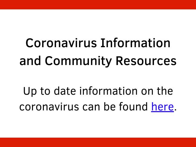 Coronavirus Information and Community Resources Up to date information on the coronavirus can be found here.