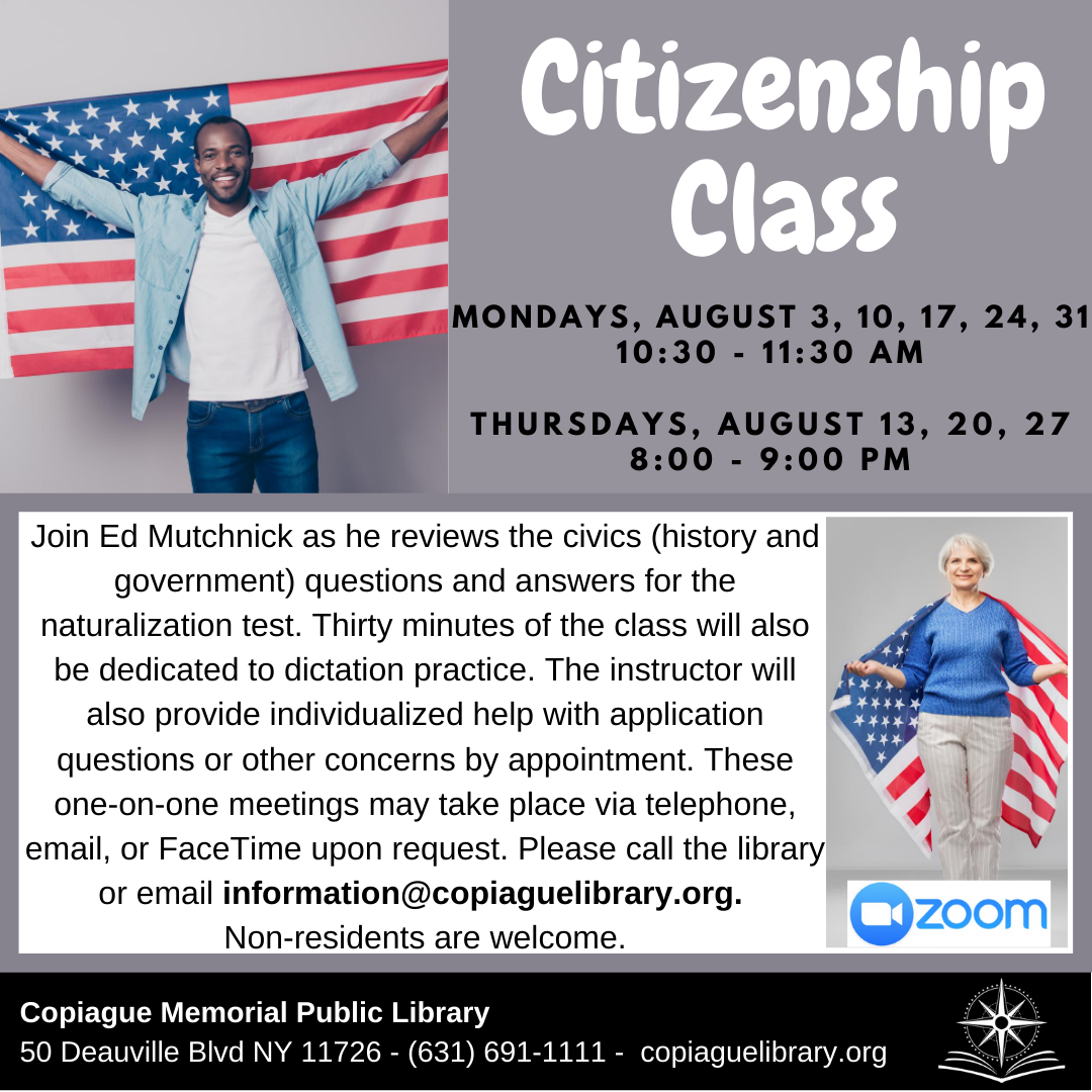 Citizenship Class Mondays, August 3, 10, 17, 24, 31 10:30 - 11:30 AM Thursdays, august 13, 20, 27 8:00 - 9:00 PM Join Ed Mutchnick as he reviews the civics (history and government) questions and answers for the naturalization test. Thirty minutes of the class will also be dedicated to dictation practice. The instructor will also provide individualized help with application questions or other concerns by appointment. These one-on-one meetings may take place via telephone, email, or FaceTime upon request. Please call the library or email information@copiaguelibrary.org. Non-residents are welcome.
