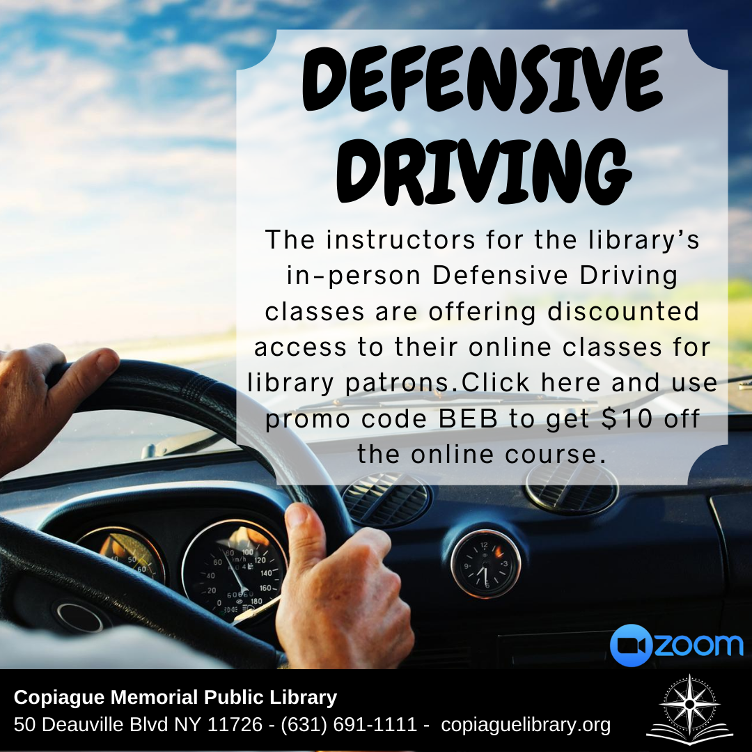 Defensive driving The instructors for the library's in-person Defensive Driving classes are offering discounted access to their online classes for library patrons.Click here and use promo code BEB to get $10 off the online course.