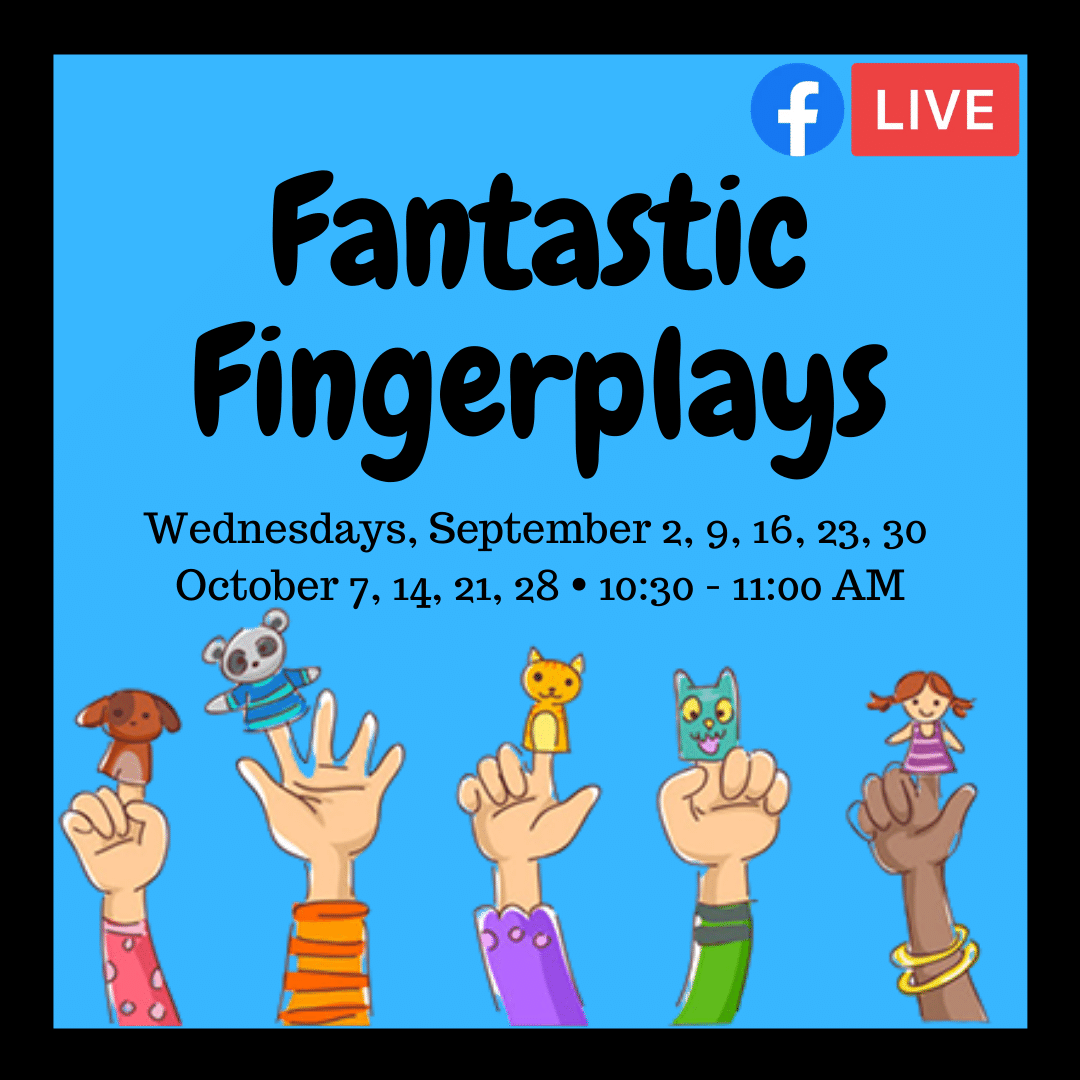 Fantastic Fingerplays Wednesdays, September 2, 9, 16, 23, 30 October 7, 14, 21, 28 from 10:30 - 11:00 AM